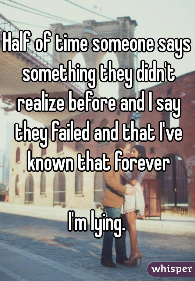 Half of time someone says something they didn't realize before and I say they failed and that I've known that forever  I'm lying.