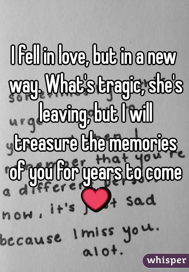 I fell in love, but in a new way. What's tragic, she's leaving, but I will treasure the memories of you for years to come ❤