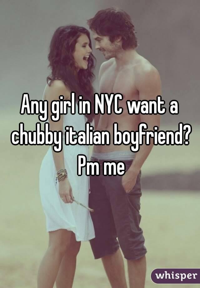 Any girl in NYC want a chubby italian boyfriend? Pm me