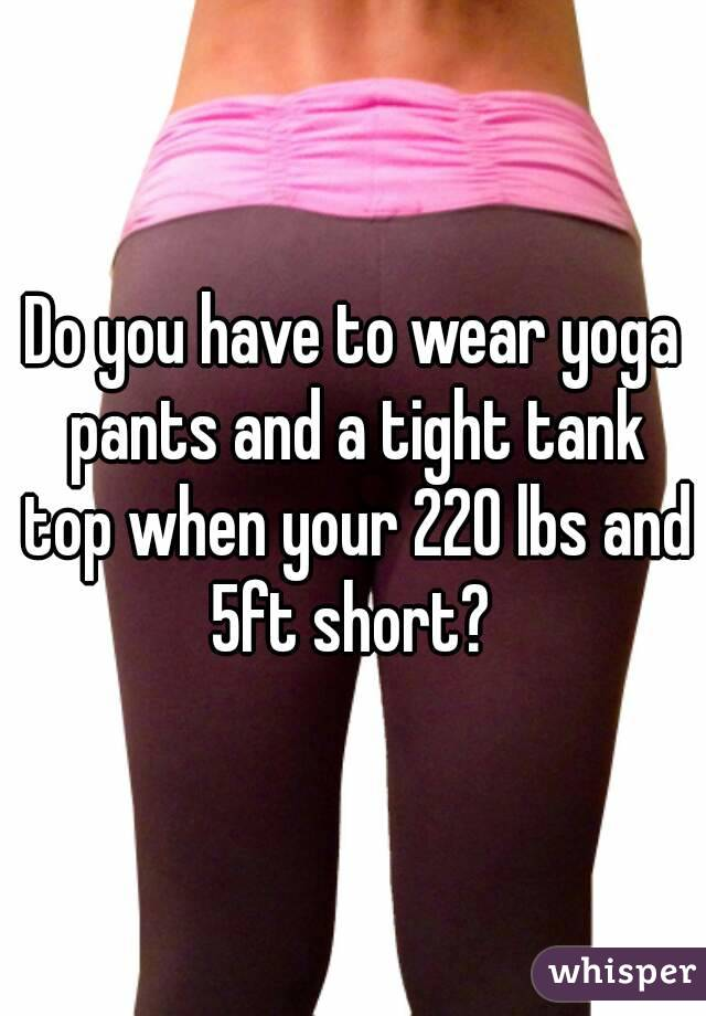 Do you have to wear yoga pants and a tight tank top when your 220 lbs and 5ft short?