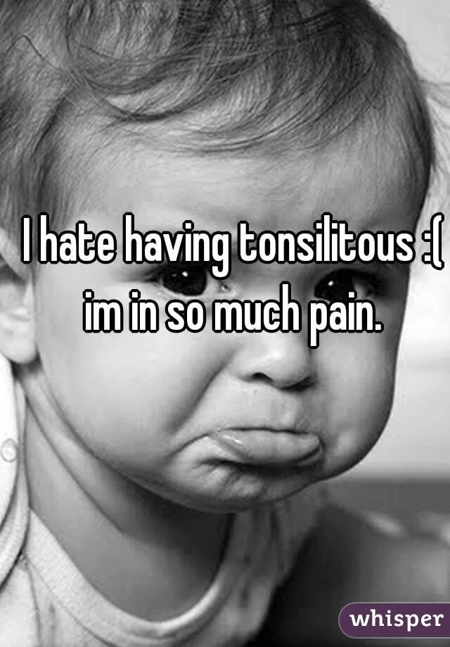 I hate having tonsilitous :( im in so much pain.