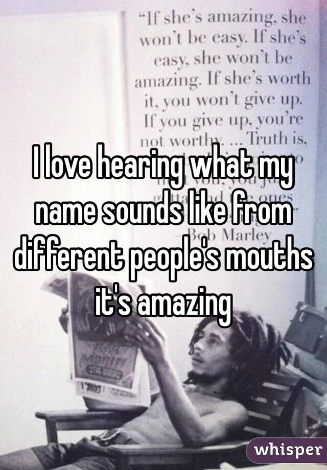 I love hearing what my name sounds like from different people's mouths it's amazing