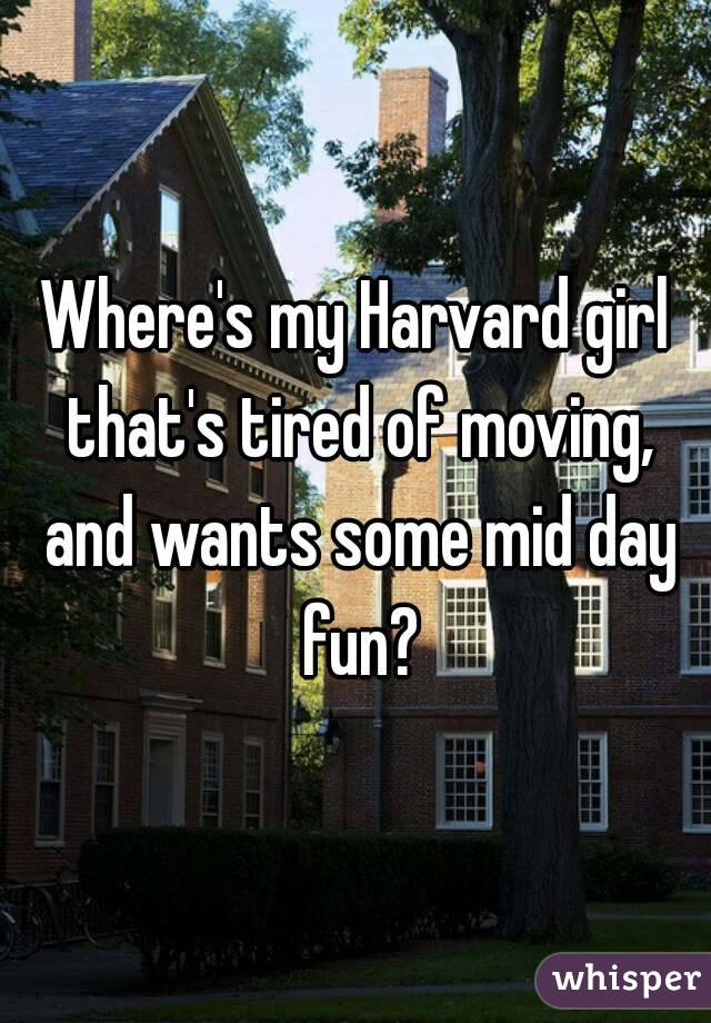 Where's my Harvard girl that's tired of moving, and wants some mid day fun?