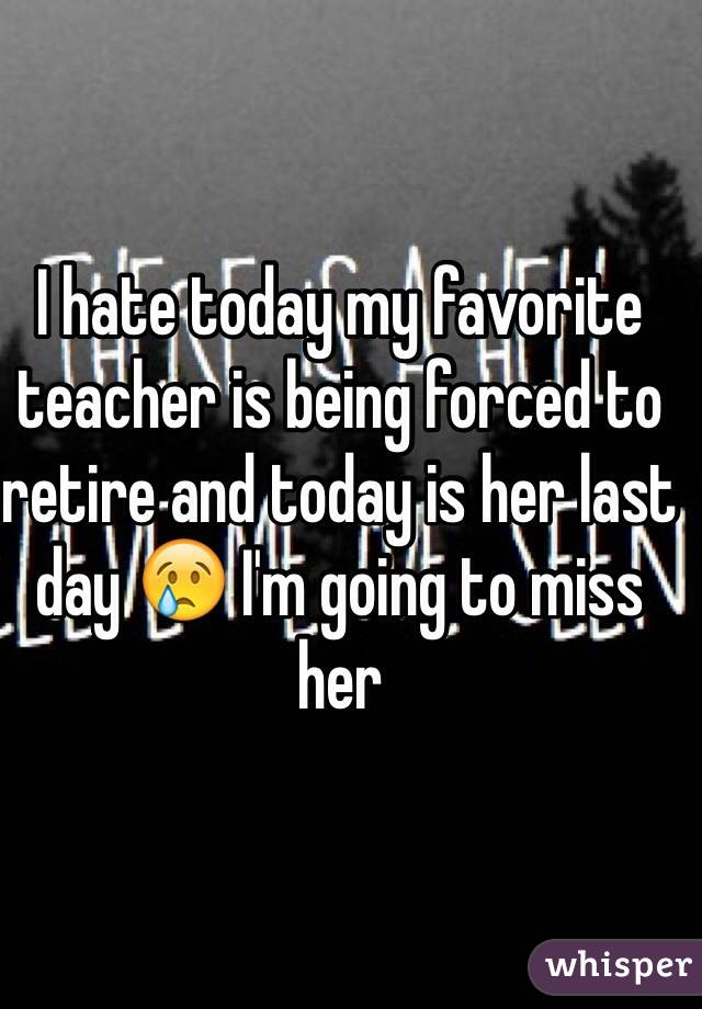 I hate today my favorite teacher is being forced to retire and today is her last day 😢 I'm going to miss her