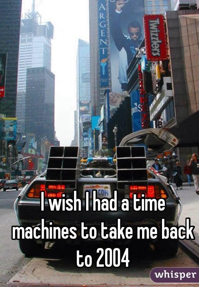 I wish I had a time machines to take me back to 2004