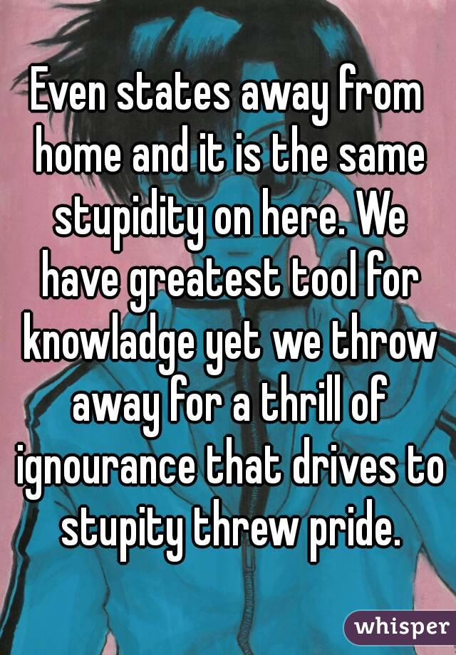 Even states away from home and it is the same stupidity on here. We have greatest tool for knowladge yet we throw away for a thrill of ignourance that drives to stupity threw pride.