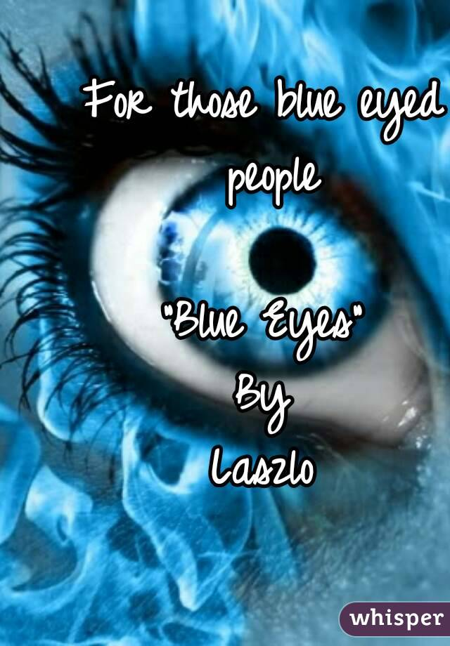 "For those blue eyed people  ""Blue Eyes"" By Laszlo"
