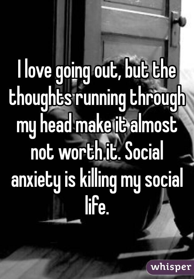 I love going out, but the thoughts running through my head make it almost not worth it. Social anxiety is killing my social life.