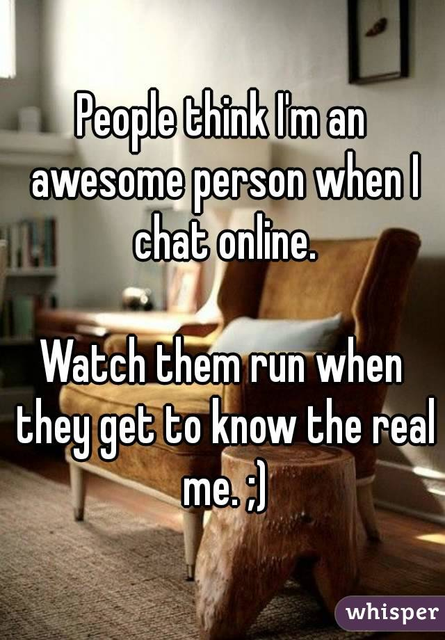 People think I'm an awesome person when I chat online.  Watch them run when they get to know the real me. ;)
