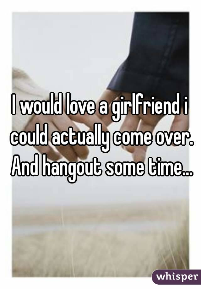 I would love a girlfriend i could actually come over. And hangout some time...