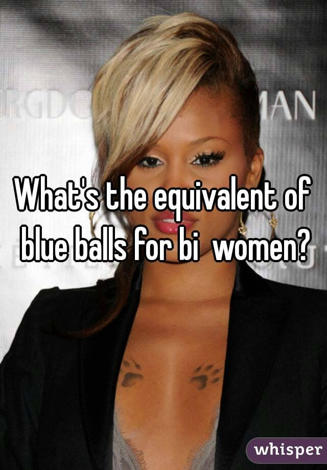 What's the equivalent of blue balls for bi  women?