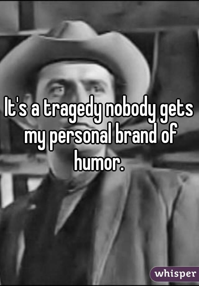 It's a tragedy nobody gets my personal brand of humor.