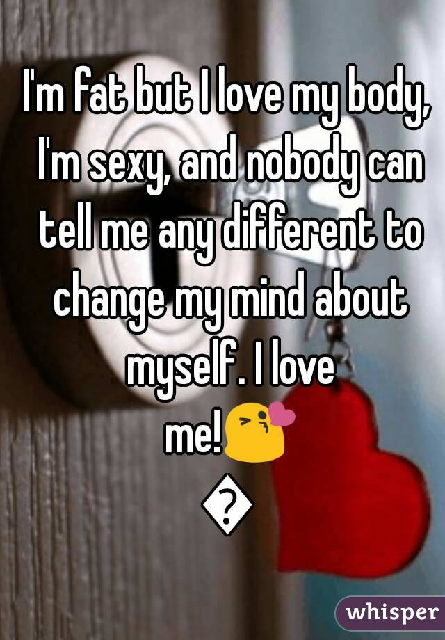I'm fat but I love my body, I'm sexy, and nobody can tell me any different to change my mind about myself. I love me!😘😘