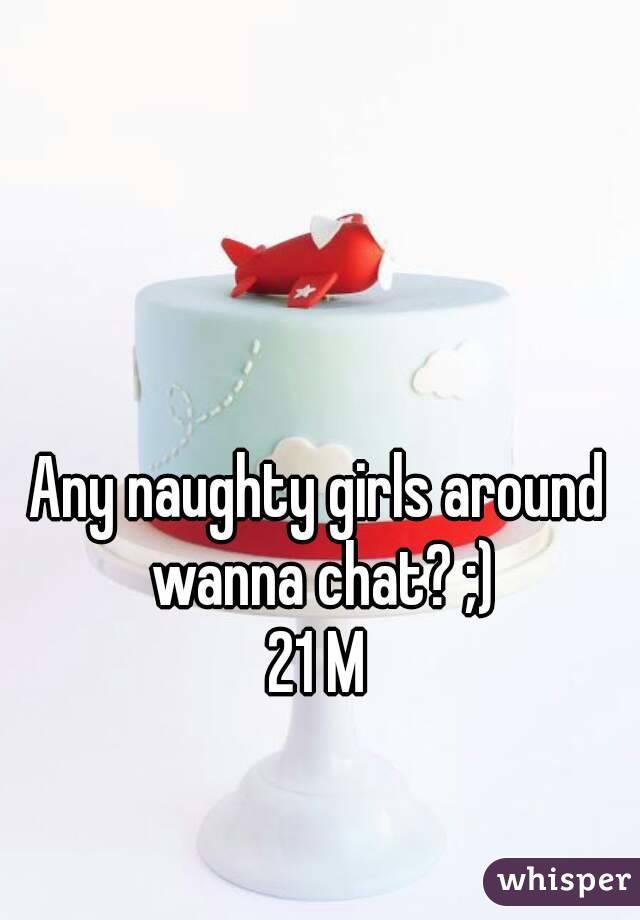 Any naughty girls around wanna chat? ;) 21 M