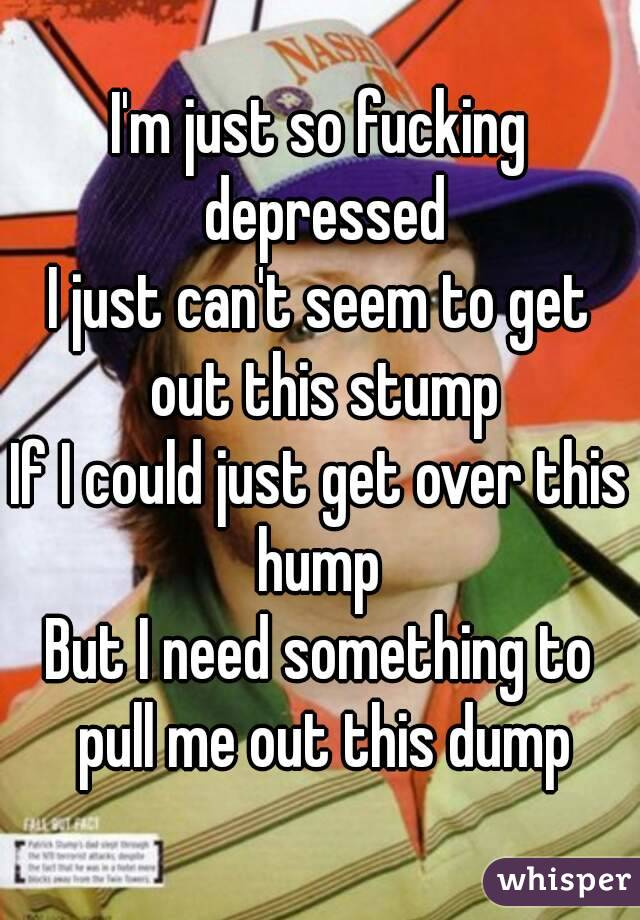 I'm just so fucking depressed I just can't seem to get out this stump If I could just get over this hump  But I need something to pull me out this dump