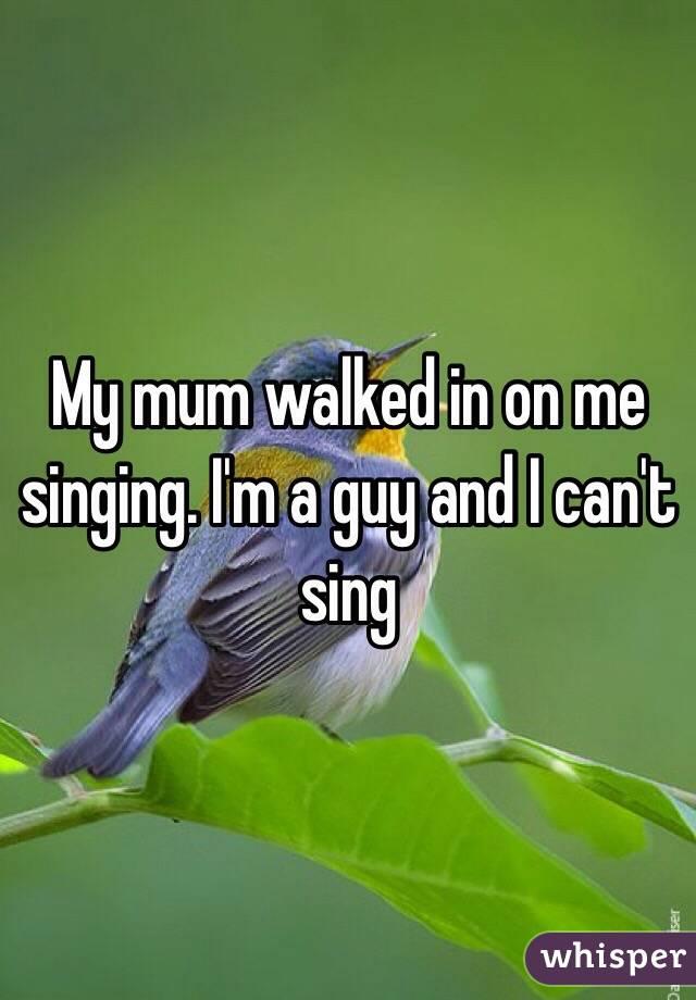 My mum walked in on me singing. I'm a guy and I can't sing