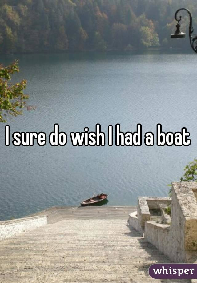 I sure do wish I had a boat