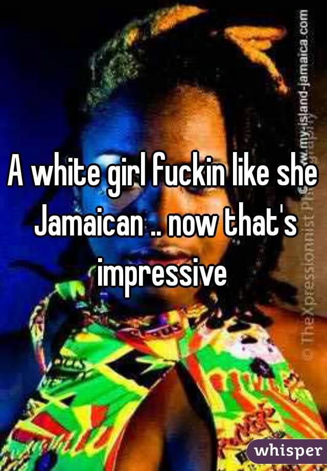 A white girl fuckin like she Jamaican .. now that's impressive