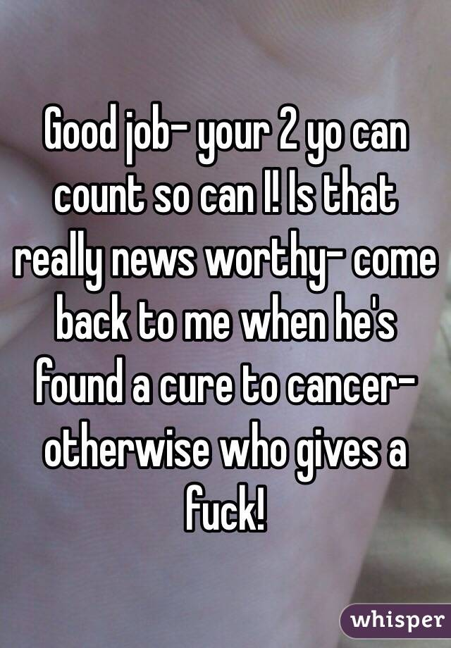 Good job- your 2 yo can count so can I! Is that really news worthy- come back to me when he's found a cure to cancer- otherwise who gives a fuck!