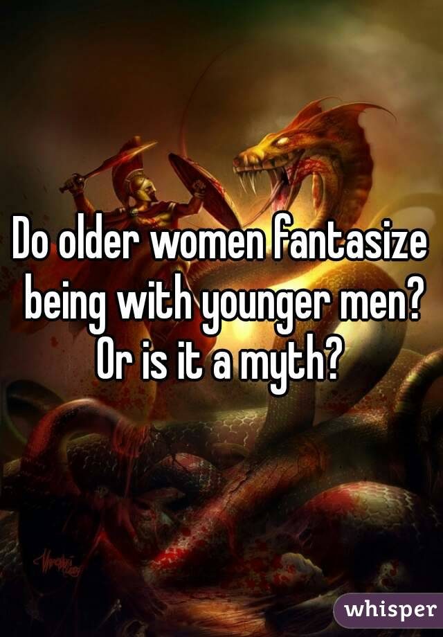 Do older women fantasize being with younger men? Or is it a myth?