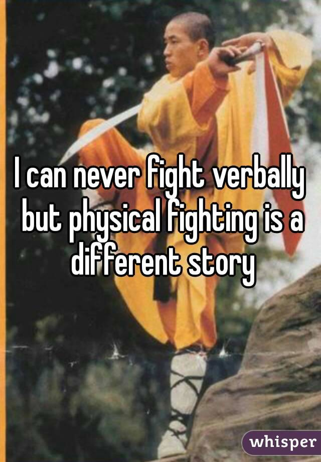 I can never fight verbally but physical fighting is a different story