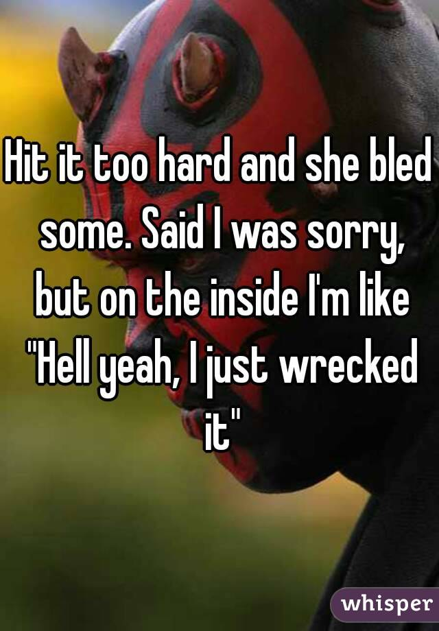 """Hit it too hard and she bled some. Said I was sorry, but on the inside I'm like """"Hell yeah, I just wrecked it"""""""