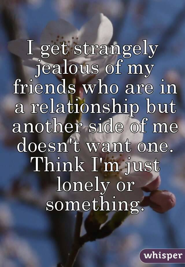 I get strangely jealous of my friends who are in a relationship but another side of me doesn't want one. Think I'm just lonely or something.