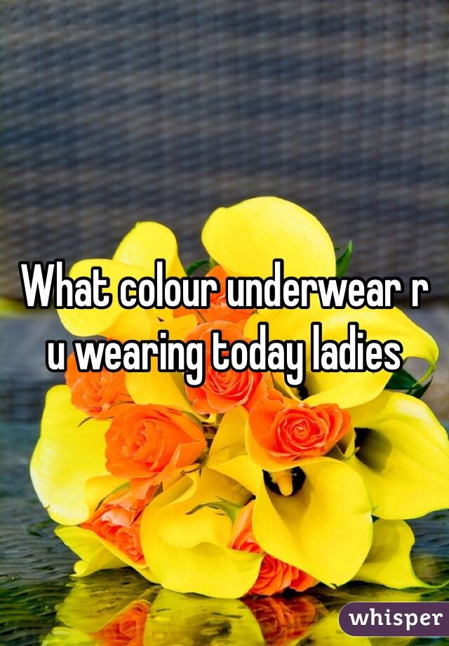 What colour underwear r u wearing today ladies