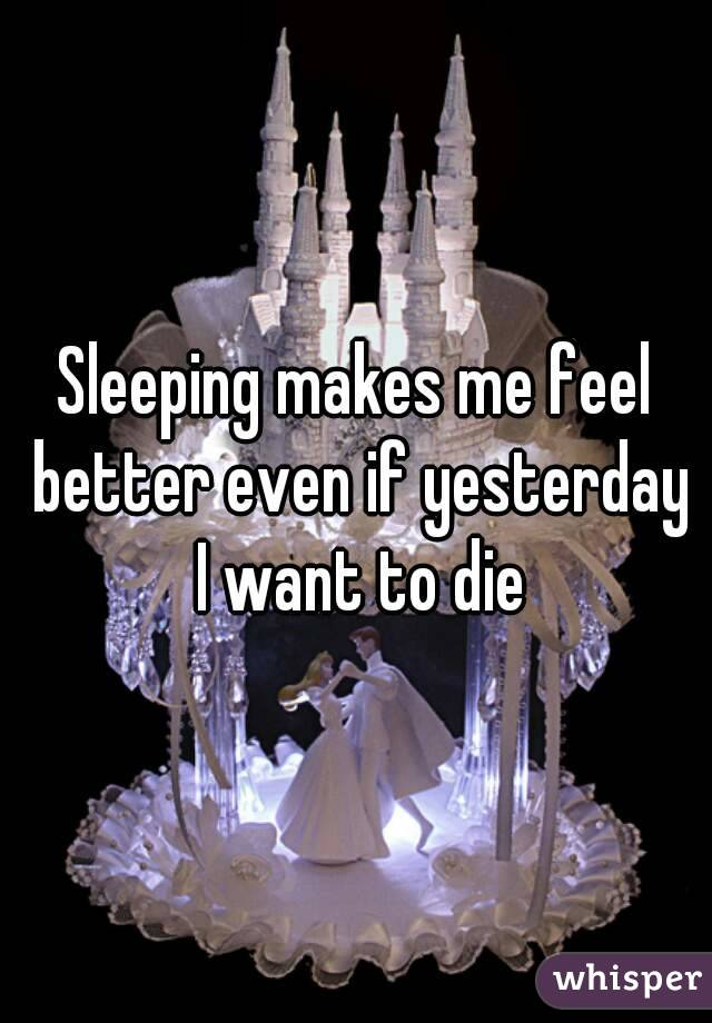 Sleeping makes me feel better even if yesterday I want to die