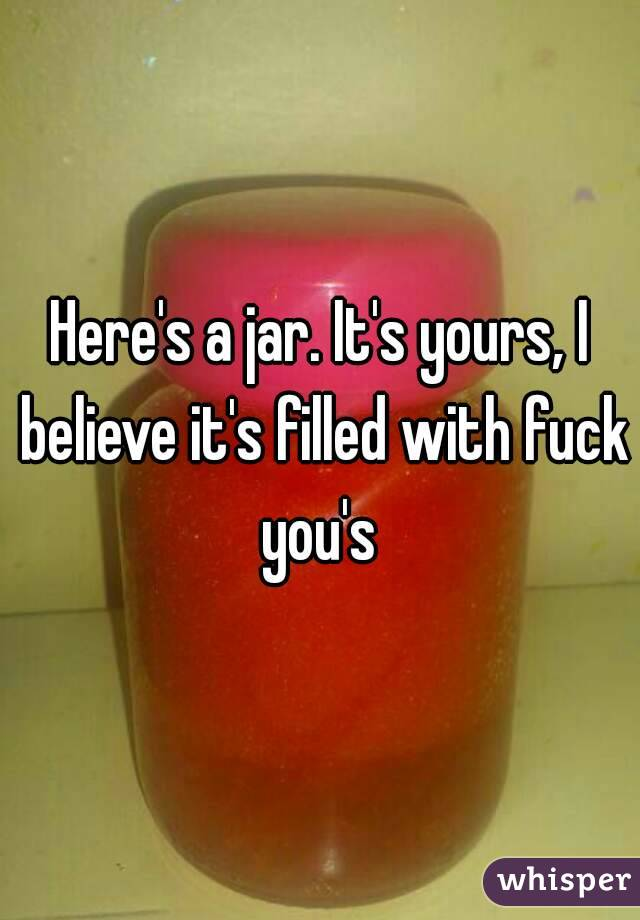 Here's a jar. It's yours, I believe it's filled with fuck you's