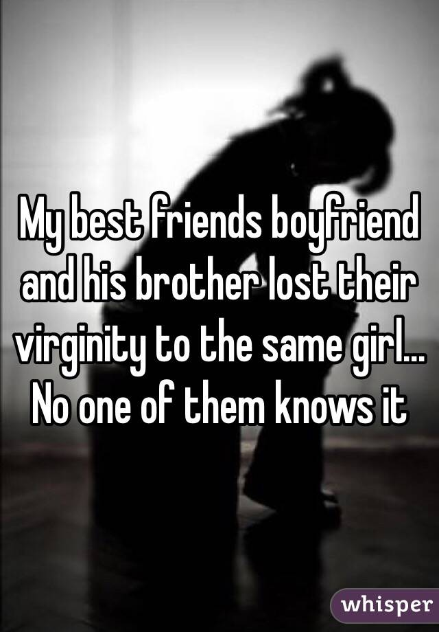 My best friends boyfriend and his brother lost their virginity to the same girl... No one of them knows it