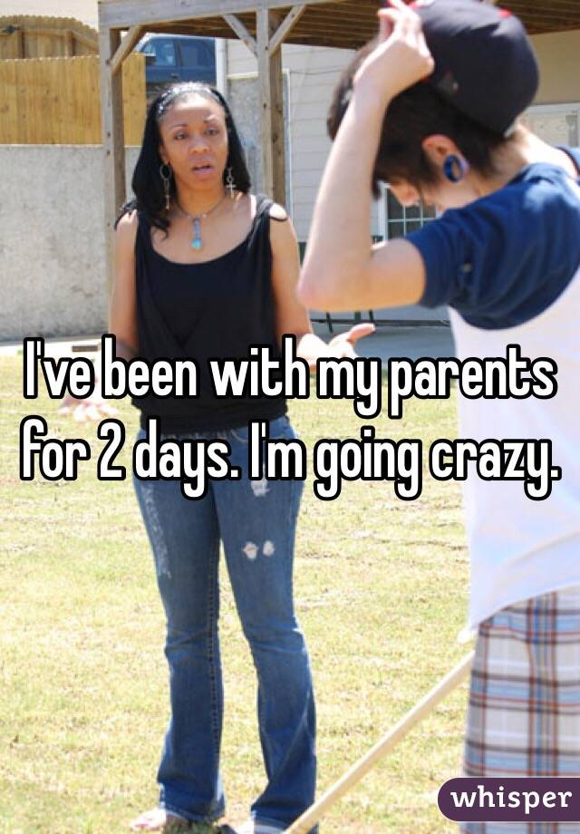 I've been with my parents for 2 days. I'm going crazy.