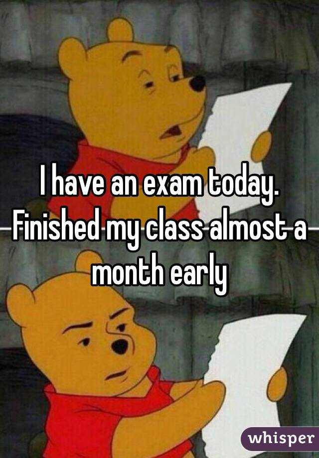 I have an exam today. Finished my class almost a month early
