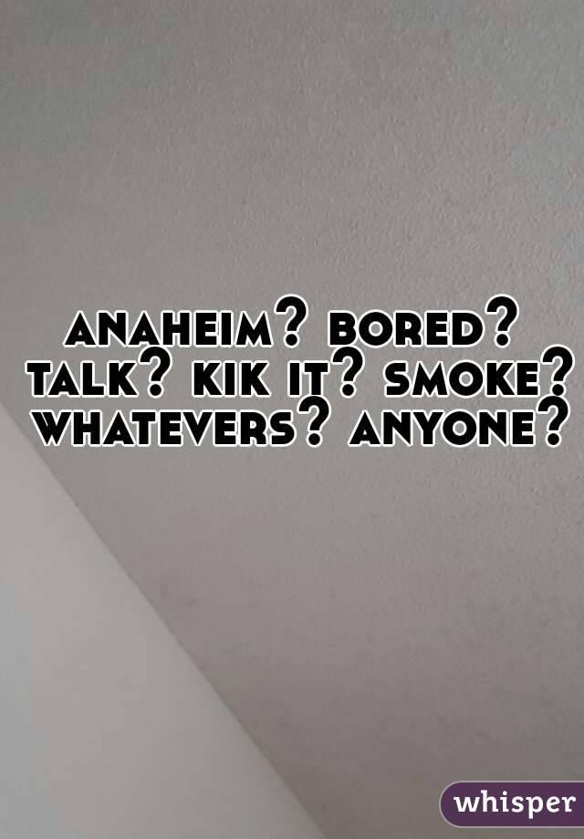anaheim? bored? talk? kik it? smoke? whatevers? anyone?