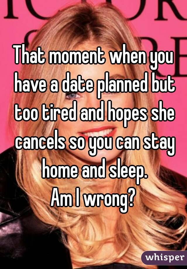 That moment when you have a date planned but too tired and hopes she cancels so you can stay home and sleep. Am I wrong?
