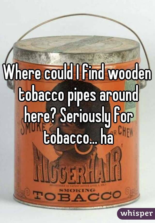 Where could I find wooden tobacco pipes around here? Seriously for tobacco... ha