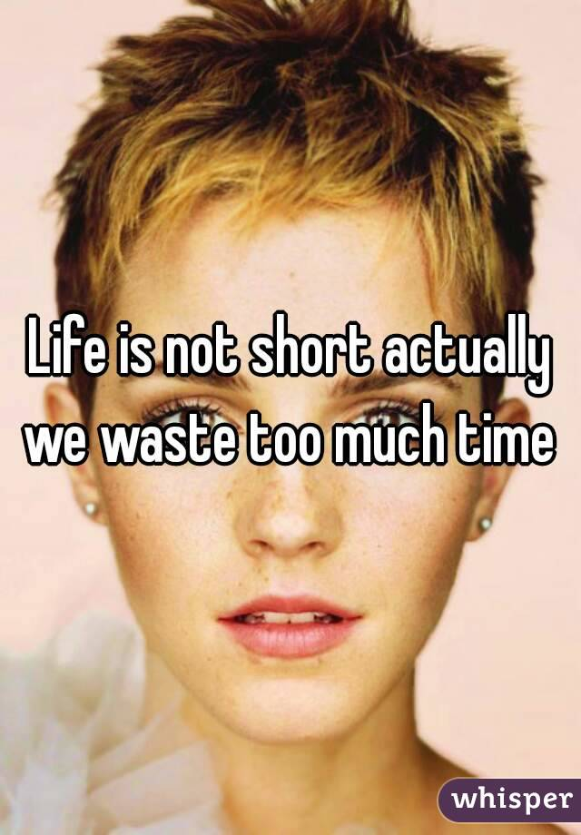 Life is not short actually we waste too much time