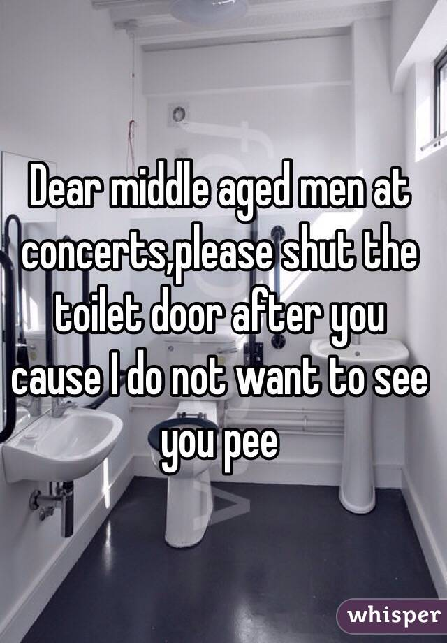 Dear middle aged men at concerts,please shut the toilet door after you cause I do not want to see you pee