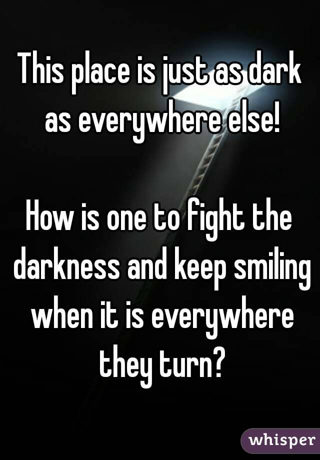 This place is just as dark as everywhere else!  How is one to fight the darkness and keep smiling when it is everywhere they turn?