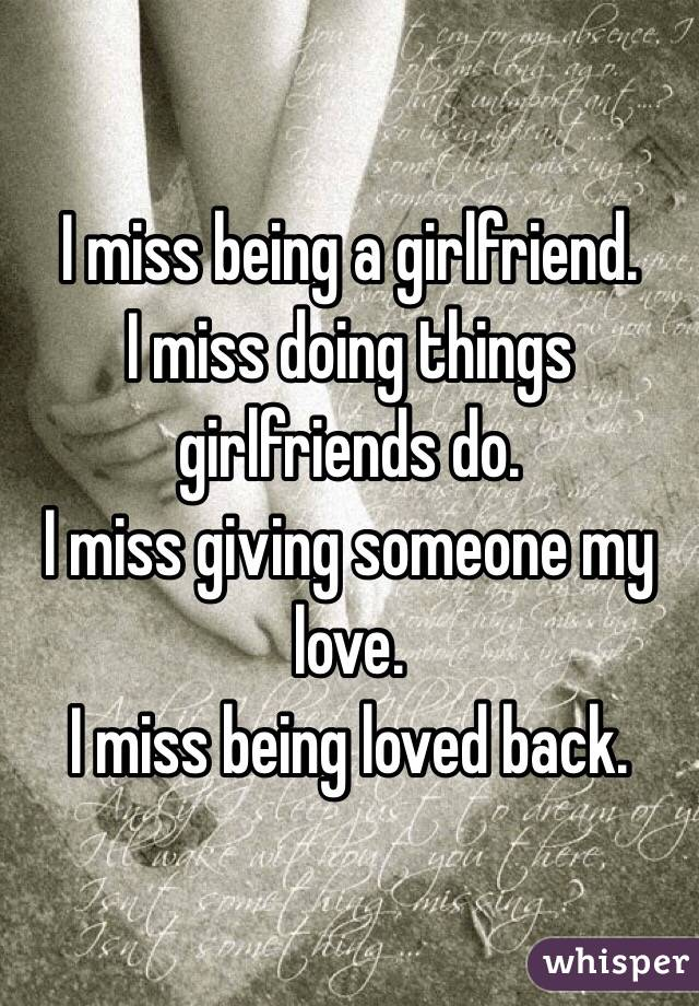 I miss being a girlfriend.  I miss doing things girlfriends do.  I miss giving someone my love. I miss being loved back.