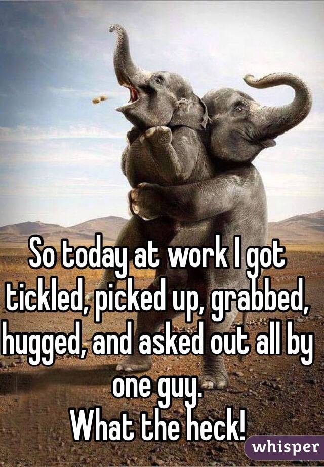 So today at work I got tickled, picked up, grabbed, hugged, and asked out all by one guy.  What the heck!