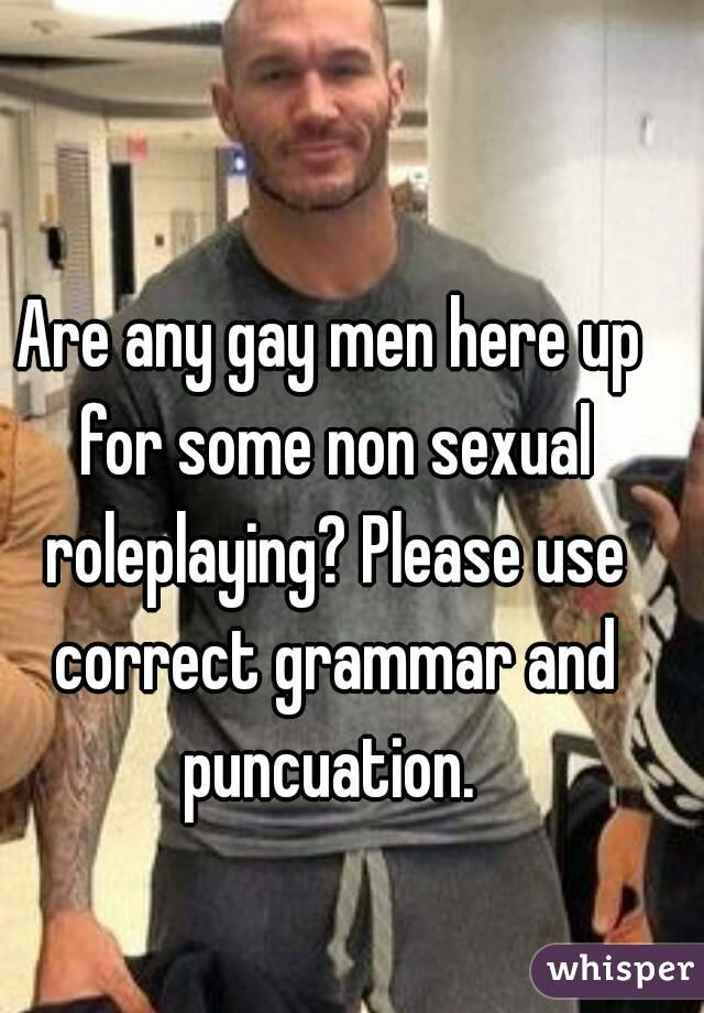 Are any gay men here up for some non sexual roleplaying? Please use correct grammar and puncuation.