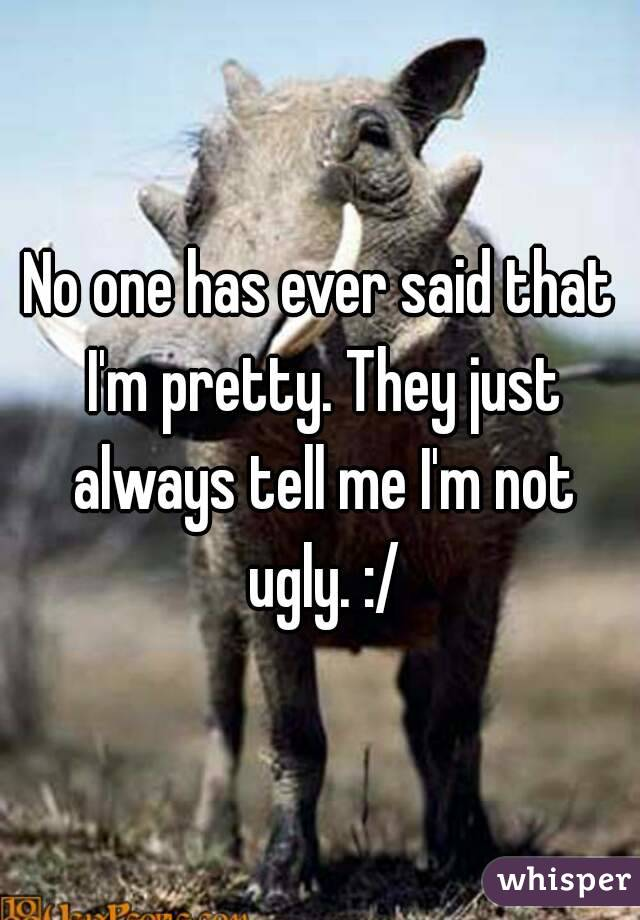 No one has ever said that I'm pretty. They just always tell me I'm not ugly. :/