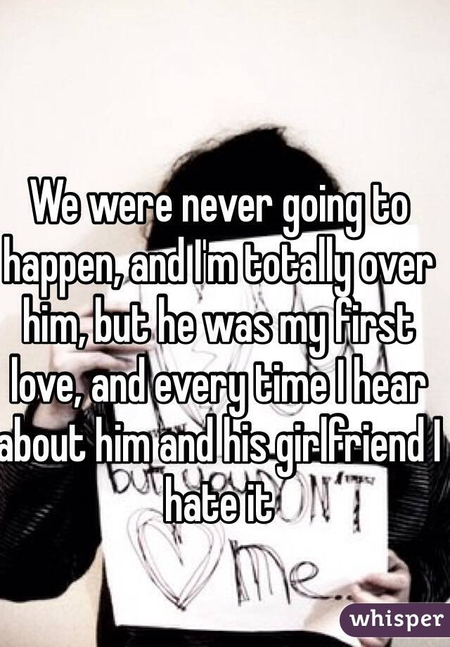 We were never going to happen, and I'm totally over him, but he was my first love, and every time I hear about him and his girlfriend I hate it