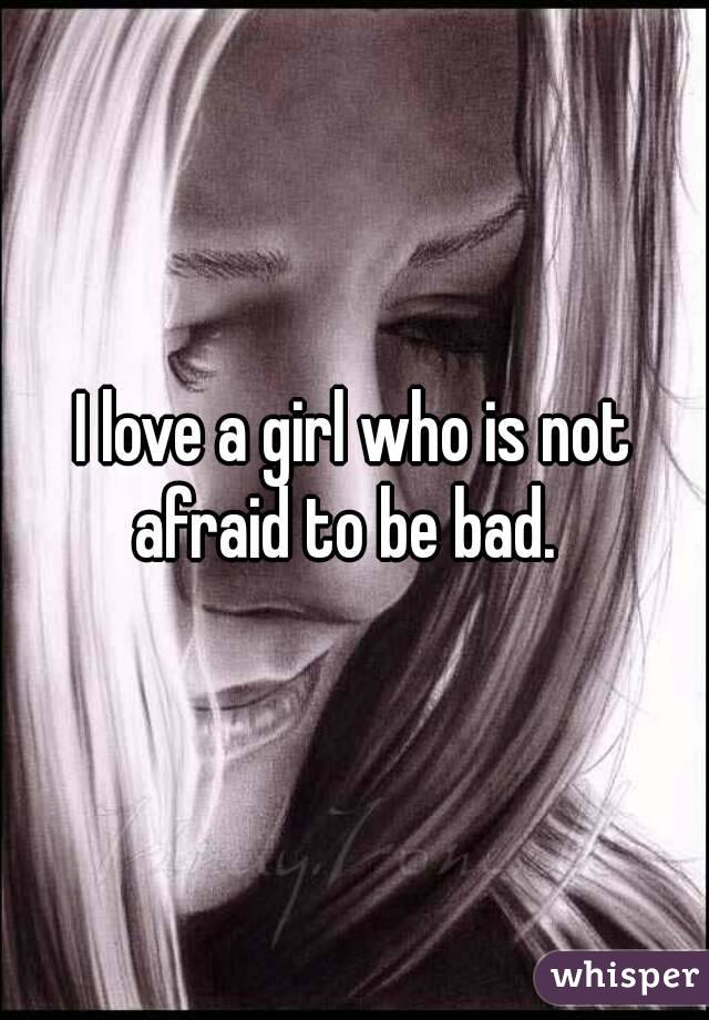 I love a girl who is not afraid to be bad.