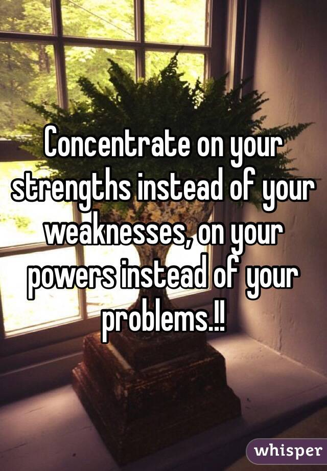 Concentrate on your strengths instead of your weaknesses, on your powers instead of your problems.!!