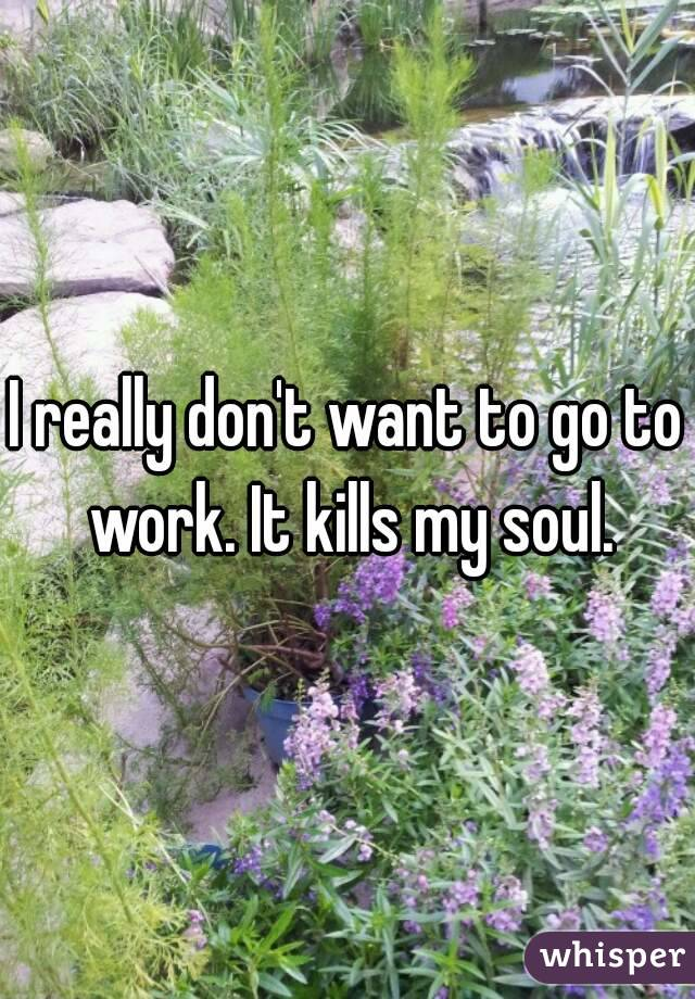 I really don't want to go to work. It kills my soul.