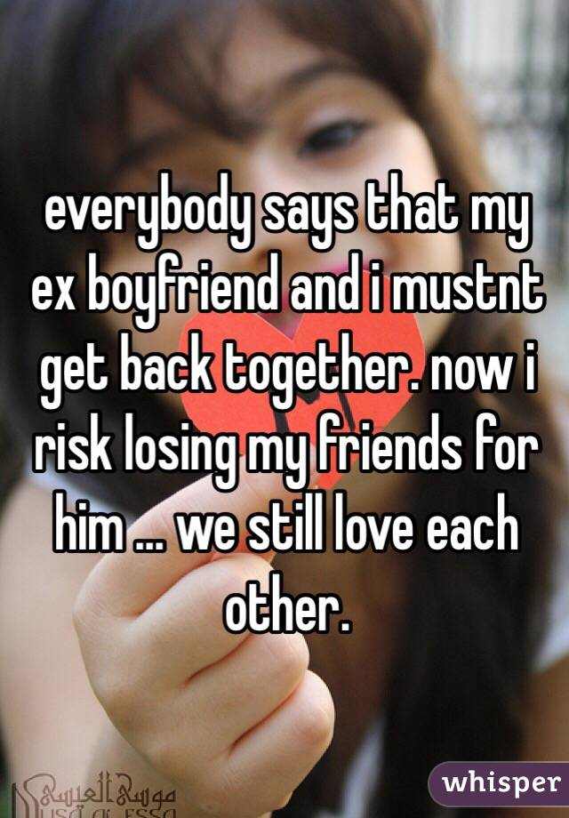 everybody says that my ex boyfriend and i mustnt get back together. now i risk losing my friends for him ... we still love each other.