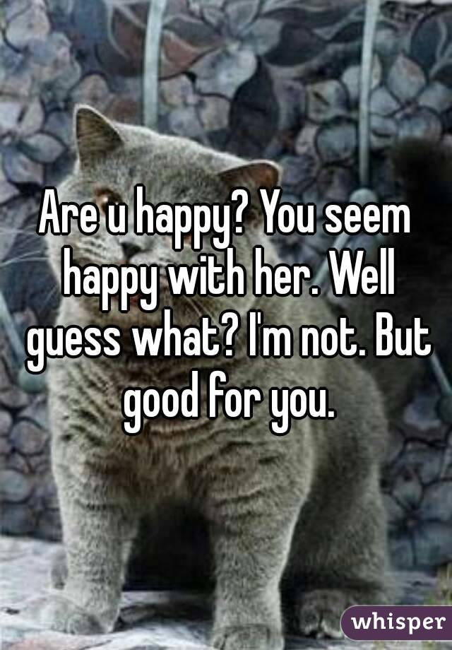 Are u happy? You seem happy with her. Well guess what? I'm not. But good for you.