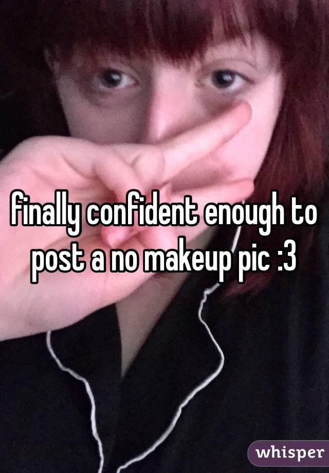 finally confident enough to post a no makeup pic :3